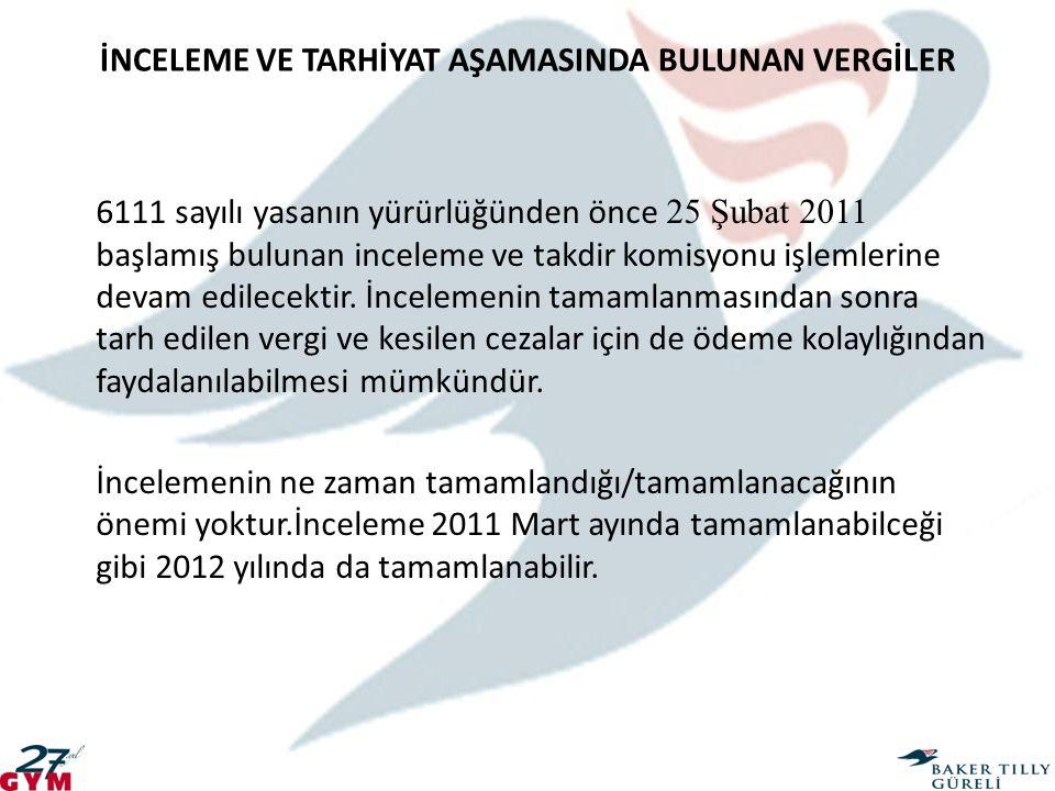 İNCELEME VE TARHİYAT AŞAMASINDA BULUNAN VERGİLER 6111 sayılı yasanın yürürlüğünden önce 25 Şubat 2011 başlamış bulunan inceleme ve takdir komisyonu iş