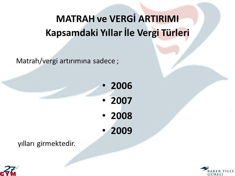 MATRAH ve VERGİ ARTIRIMI Kapsamdaki Yıllar İle Vergi Türleri Matrah/vergi artırımına sadece ; 2006 2007 2008 2009 yılları girmektedir.