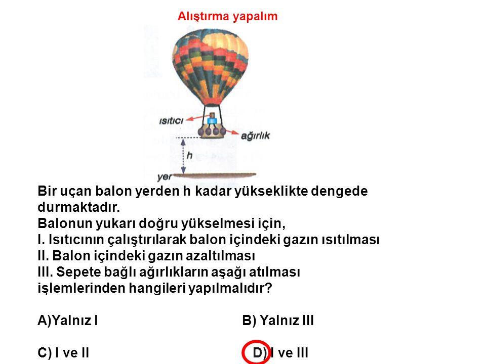 Bir uçan balon yerden h kadar yükseklikte dengede durmaktadır. Balonun yukarı doğru yükselmesi için, I. Isıtıcının çalıştırılarak balon içindeki gazın