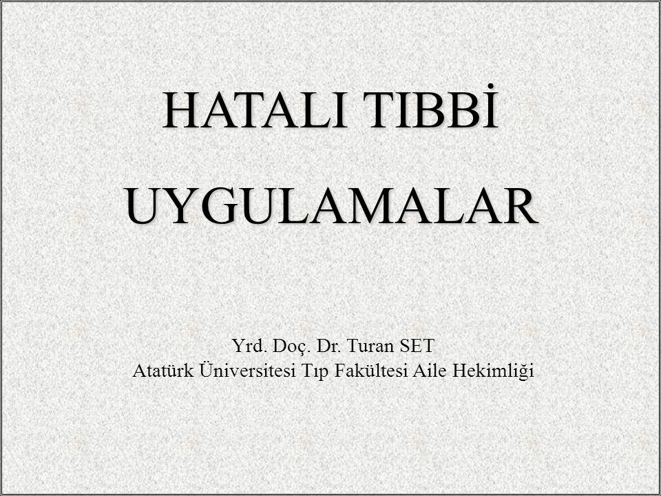 Yrd. Doç. Dr. Turan SET Atatürk Üniversitesi Tıp Fakültesi Aile Hekimliği HATALI TIBBİ UYGULAMALAR