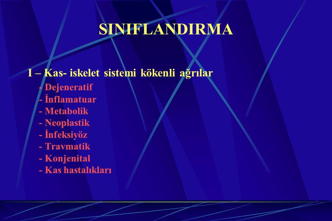 SINIFLANDIRMA I – Kas- iskelet sistemi kökenli ağrılar - Dejeneratif - İnflamatuar - Metabolik - Neoplastik - İnfeksiyöz - Travmatik - Konjenital - Ka
