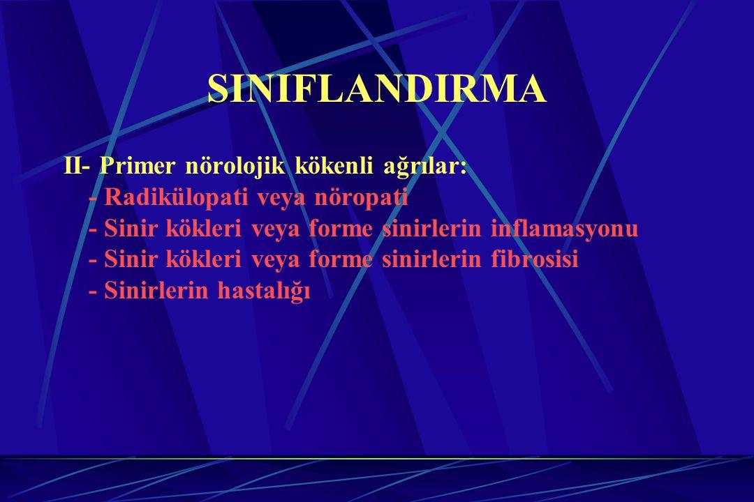 SINIFLANDIRMA II- Primer nörolojik kökenli ağrılar: - Radikülopati veya nöropati - Sinir kökleri veya forme sinirlerin inflamasyonu - Sinir kökleri ve