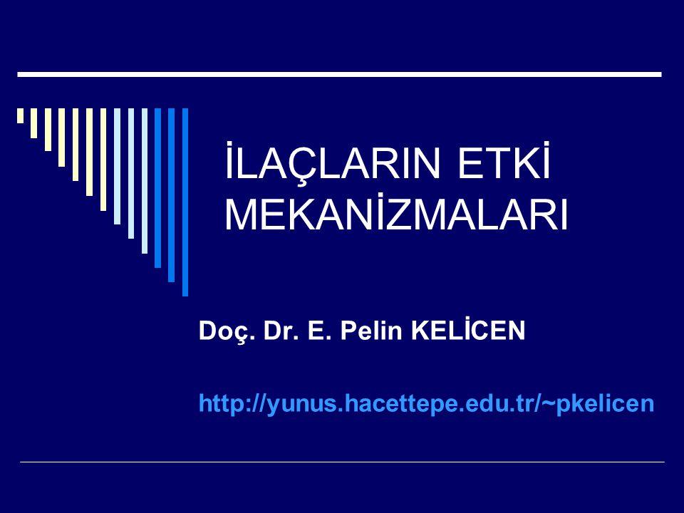İLAÇLARIN ETKİ MEKANİZMALARI Doç. Dr. E. Pelin KELİCEN http://yunus.hacettepe.edu.tr/~pkelicen