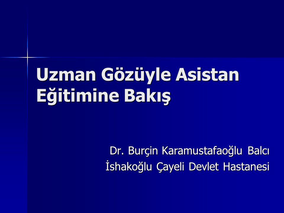 Uzman Gözüyle Asistan Eğitimine Bakış Dr. Burçin Karamustafaoğlu Balcı İshakoğlu Çayeli Devlet Hastanesi