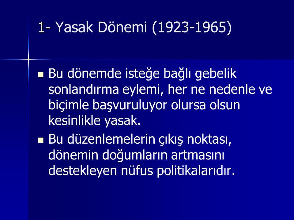 1- 1- Yasak Dönemi (1923-1965) Bu dönemde isteğe bağlı gebelik sonlandırma eylemi, her ne nedenle ve biçimle başvuruluyor olursa olsun kesinlikle yasa