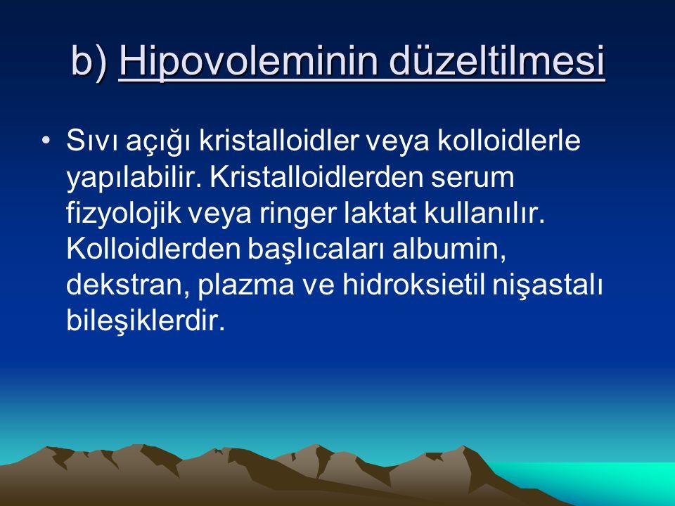 b) Hipovoleminin düzeltilmesi Sıvı açığı kristalloidler veya kolloidlerle yapılabilir. Kristalloidlerden serum fizyolojik veya ringer laktat kullanılı