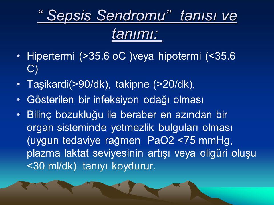 Sepsis Sendromu tanısı ve tanımı: Sepsis Sendromu tanısı ve tanımı: Hipertermi (>35.6 oC )veya hipotermi (<35.6 C) Taşikardi(>90/dk), takipne (>20/dk), Gösterilen bir infeksiyon odağı olması Bilinç bozukluğu ile beraber en azından bir organ sisteminde yetmezlik bulguları olması (uygun tedaviye rağmen PaO2 <75 mmHg, plazma laktat seviyesinin artışı veya oligüri oluşu <30 ml/dk) tanıyı koydurur.