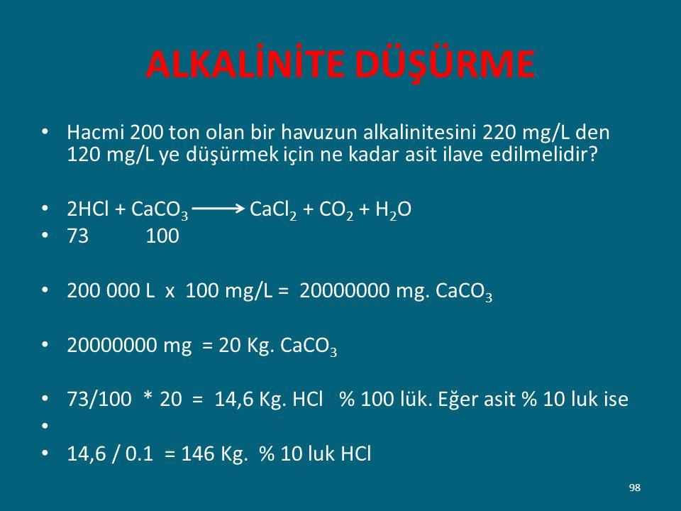 ALKALİNİTE DÜŞÜRME Hacmi 200 ton olan bir havuzun alkalinitesini 220 mg/L den 120 mg/L ye düşürmek için ne kadar asit ilave edilmelidir? 2HCl + CaCO 3