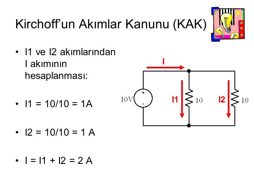 I1 ve I2 akımlarından I akımının hesaplanması: I1 = 10/10 = 1A I2 = 10/10 = 1 A I = I1 + I2 = 2 A I I2I1 Kirchoff'un Akımlar Kanunu (KAK)