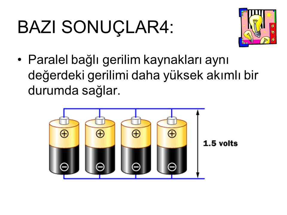 BAZI SONUÇLAR4: Paralel bağlı gerilim kaynakları aynı değerdeki gerilimi daha yüksek akımlı bir durumda sağlar.