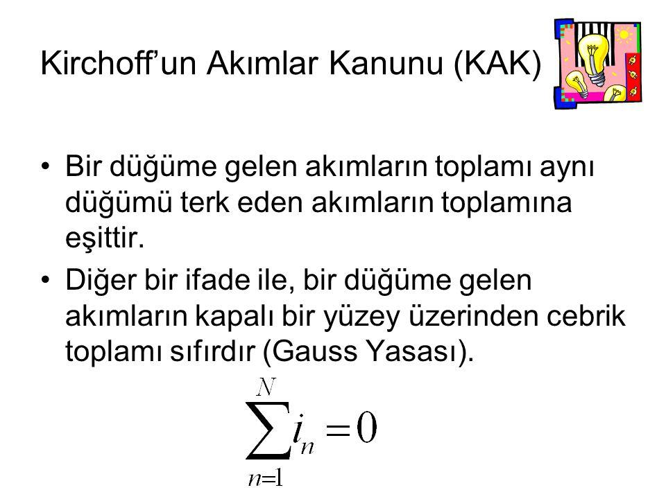 Kirchoff'un Akımlar Kanunu (KAK) Bir düğüme gelen akımların toplamı aynı düğümü terk eden akımların toplamına eşittir. Diğer bir ifade ile, bir düğüme