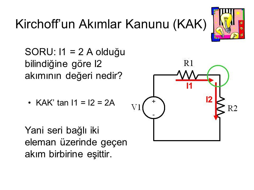 Kirchoff'un Akımlar Kanunu (KAK) SORU: I1 = 2 A olduğu bilindiğine göre I2 akımının değeri nedir? KAK' tan I1 = I2 = 2A Yani seri bağlı iki eleman üze