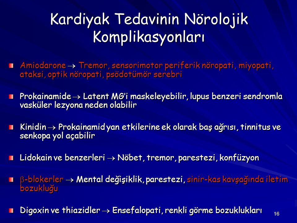 16 Kardiyak Tedavinin Nörolojik Komplikasyonları Amiodarone  Tremor, sensorimotor periferik nöropati, miyopati, ataksi, optik nöropati, psödotümör se