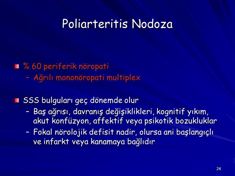 24 Poliarteritis Nodoza % 60 periferik nöropati –Ağrılı mononöropati multiplex SSS bulguları geç dönemde olur –Baş ağrısı, davranış değişiklikleri, ko