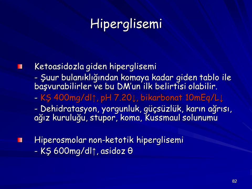 82 Hiperglisemi Ketoasidozla giden hiperglisemi - Şuur bulanıklığından komaya kadar giden tablo ile başvurabilirler ve bu DM'un ilk belirtisi olabilir