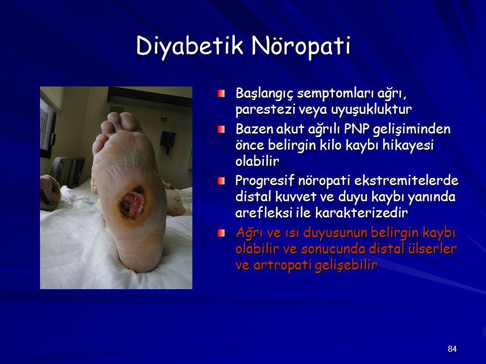 84 Diyabetik Nöropati Başlangıç semptomları ağrı, parestezi veya uyuşukluktur Bazen akut ağrılı PNP gelişiminden önce belirgin kilo kaybı hikayesi ola