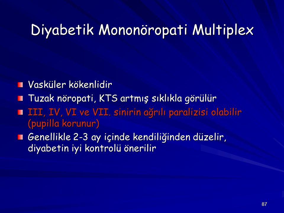87 Diyabetik Mononöropati Multiplex Vasküler kökenlidir Tuzak nöropati, KTS artmış sıklıkla görülür III, IV, VI ve VII. sinirin ağrılı paralizisi olab