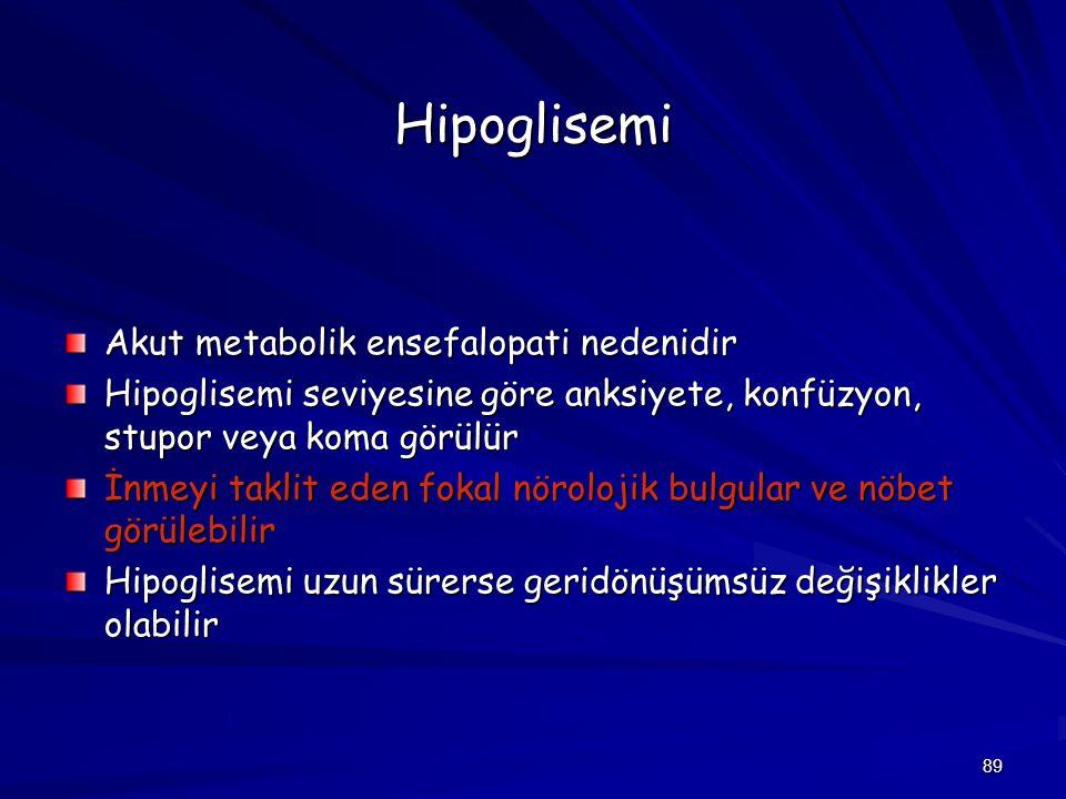89 Hipoglisemi Akut metabolik ensefalopati nedenidir Hipoglisemi seviyesine göre anksiyete, konfüzyon, stupor veya koma görülür İnmeyi taklit eden fok