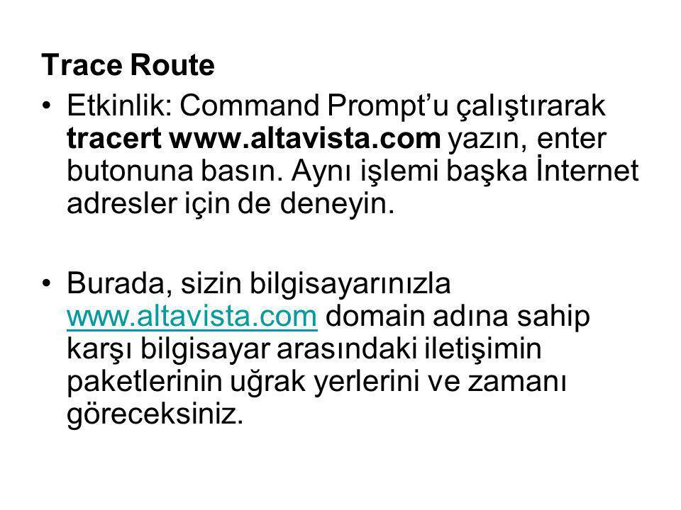 Trace Route Etkinlik: Command Prompt'u çalıştırarak tracert www.altavista.com yazın, enter butonuna basın. Aynı işlemi başka İnternet adresler için de