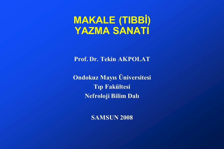 MAKALE (TIBBİ) YAZMA SANATI Prof. Dr. Tekin AKPOLAT Ondokuz Mayıs Üniversitesi Tıp Fakültesi Nefroloji Bilim Dalı SAMSUN 2008