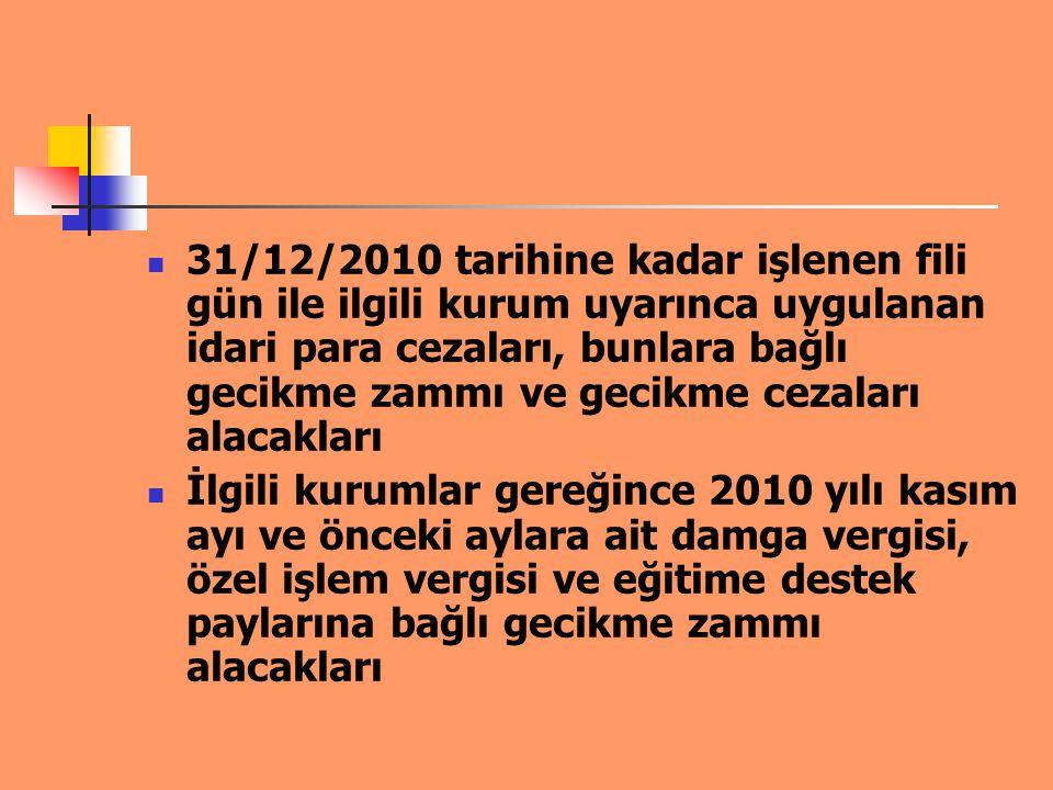 31/12/2010 tarihine kadar işlenen fili gün ile ilgili kurum uyarınca uygulanan idari para cezaları, bunlara bağlı gecikme zammı ve gecikme cezaları al