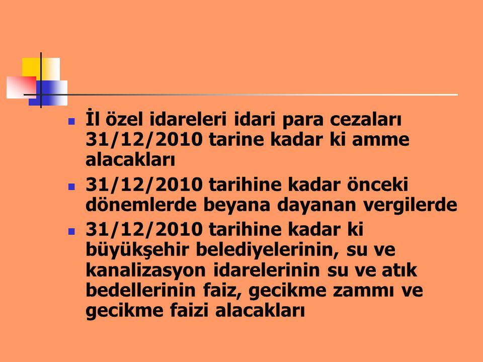İl özel idareleri idari para cezaları 31/12/2010 tarine kadar ki amme alacakları 31/12/2010 tarihine kadar önceki dönemlerde beyana dayanan vergilerde