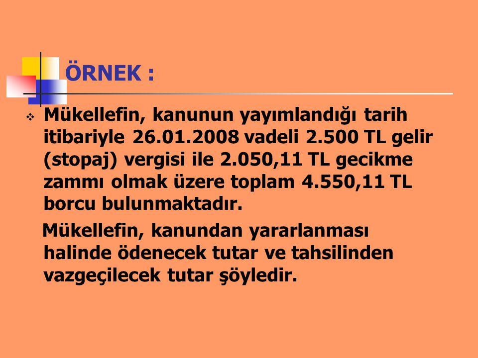 ÖRNEK :  Mükellefin, kanunun yayımlandığı tarih itibariyle 26.01.2008 vadeli 2.500 TL gelir (stopaj) vergisi ile 2.050,11 TL gecikme zammı olmak üzer