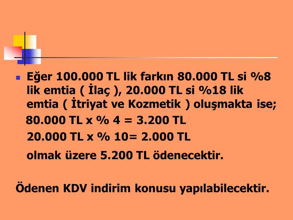 Eğer 100.000 TL lik farkın 80.000 TL si %8 lik emtia ( İlaç ), 20.000 TL si %18 lik emtia ( İtriyat ve Kozmetik ) oluşmakta ise; 80.000 TL x % 4 = 3.2
