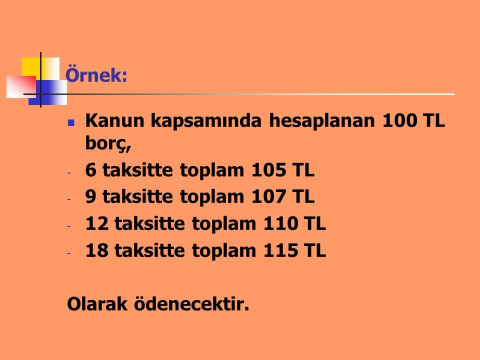 Örnek: Kanun kapsamında hesaplanan 100 TL borç, - 6 taksitte toplam 105 TL - 9 taksitte toplam 107 TL - 12 taksitte toplam 110 TL - 18 taksitte toplam