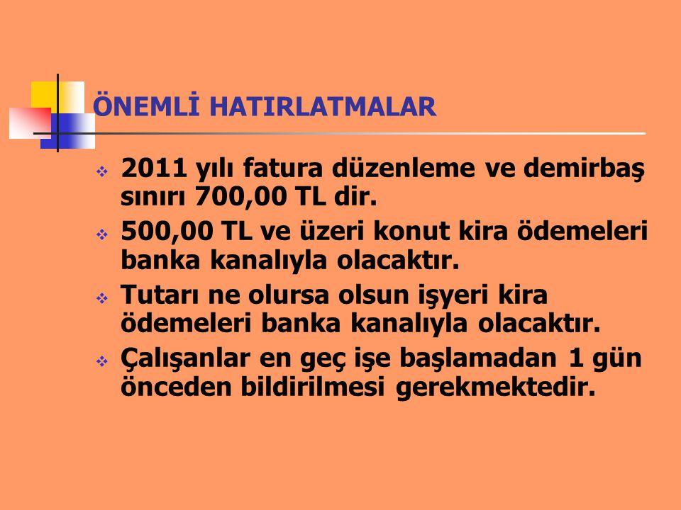 ÖNEMLİ HATIRLATMALAR  2011 yılı fatura düzenleme ve demirbaş sınırı 700,00 TL dir.  500,00 TL ve üzeri konut kira ödemeleri banka kanalıyla olacaktı