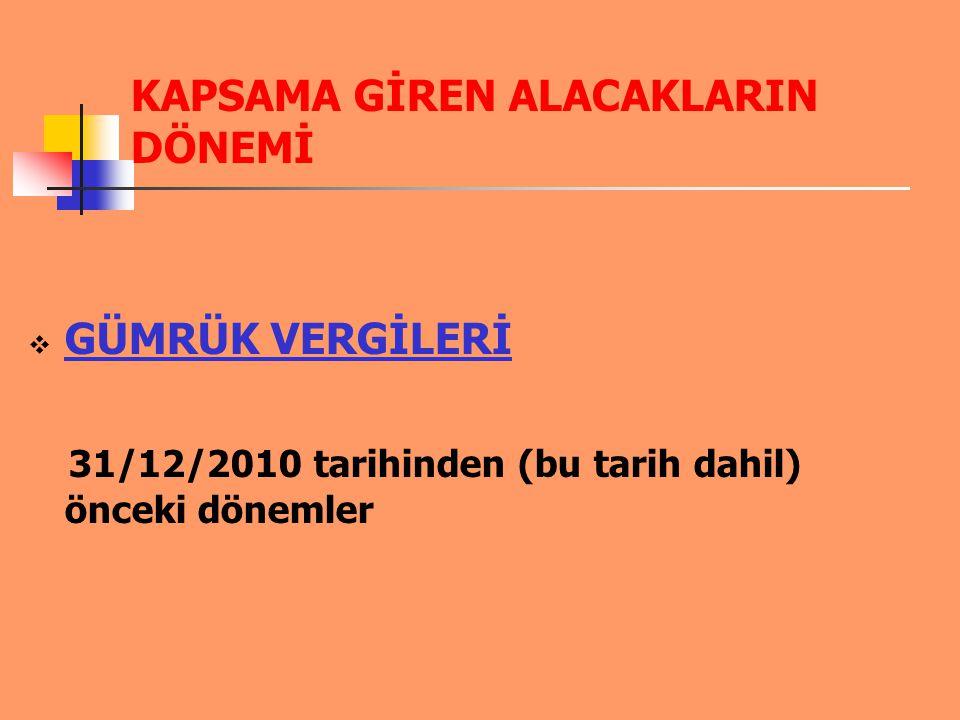 KAPSAMA GİREN ALACAKLARIN DÖNEMİ  GÜMRÜK VERGİLERİ 31/12/2010 tarihinden (bu tarih dahil) önceki dönemler