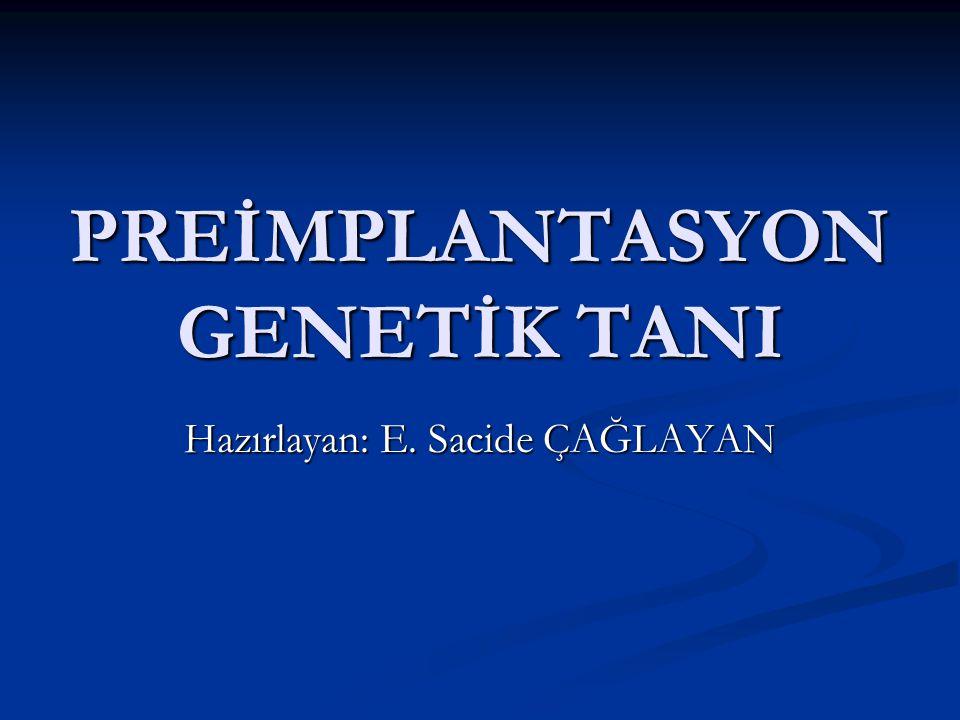 PREİMPLANTASYON GENETİK TANI Hazırlayan: E. Sacide ÇAĞLAYAN