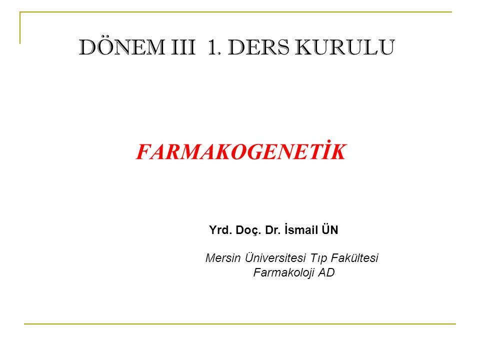 FARMAKOGENETİK Yrd. Doç. Dr. İsmail ÜN Mersin Üniversitesi Tıp Fakültesi Farmakoloji AD DÖNEM III 1. DERS KURULU