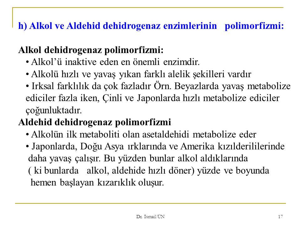 Dr. İsmail ÜN 17 h) Alkol ve Aldehid dehidrogenaz enzimlerinin polimorfizmi: Alkol dehidrogenaz polimorfizmi: Alkol'ü inaktive eden en önemli enzimdir