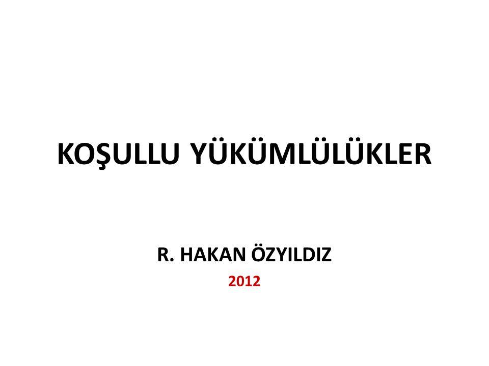 KOŞULLU YÜKÜMLÜLÜKLER R. HAKAN ÖZYILDIZ 2012