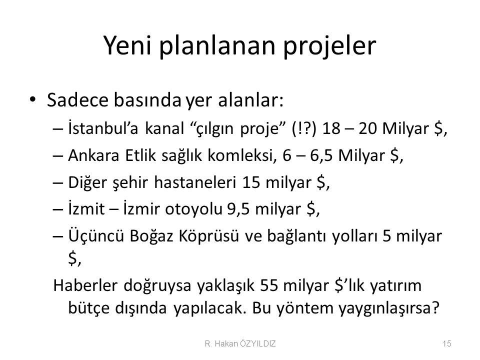 Yeni planlanan projeler Sadece basında yer alanlar: – İstanbul'a kanal çılgın proje (! ) 18 – 20 Milyar $, – Ankara Etlik sağlık komleksi, 6 – 6,5 Milyar $, – Diğer şehir hastaneleri 15 milyar $, – İzmit – İzmir otoyolu 9,5 milyar $, – Üçüncü Boğaz Köprüsü ve bağlantı yolları 5 milyar $, Haberler doğruysa yaklaşık 55 milyar $'lık yatırım bütçe dışında yapılacak.