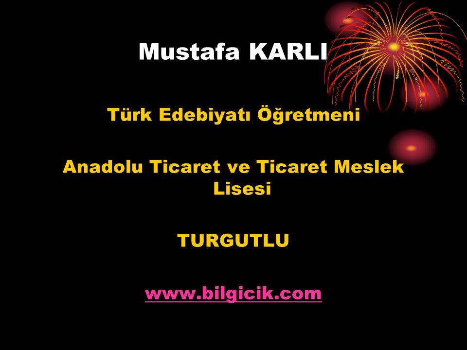 Mustafa KARLI Türk Edebiyatı Öğretmeni Anadolu Ticaret ve Ticaret Meslek Lisesi TURGUTLU www.bilgicik.com