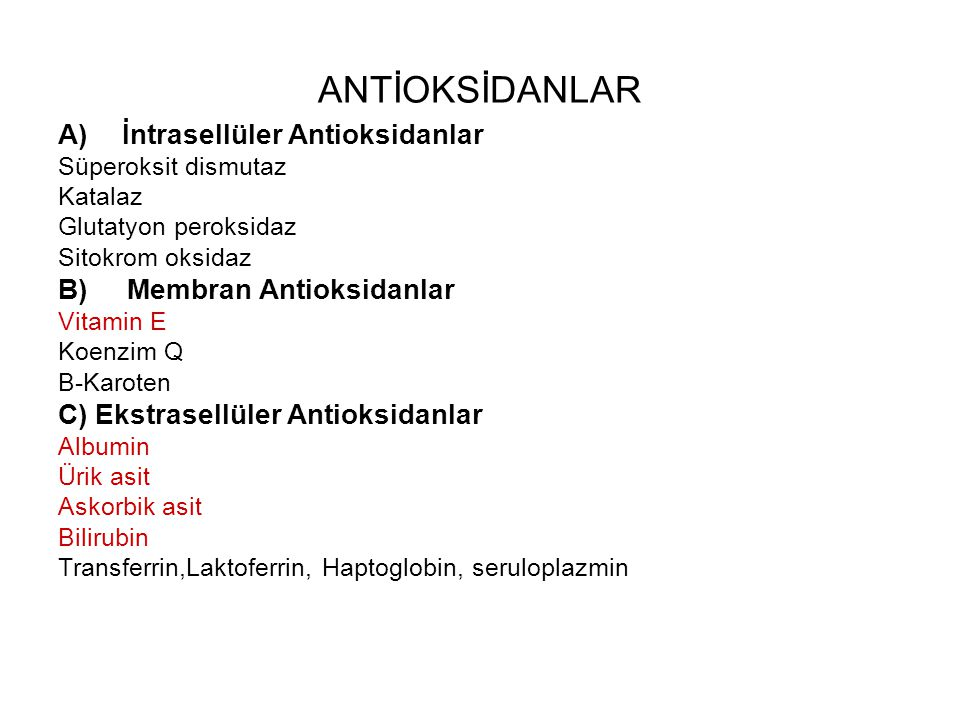 ANTİOKSİDANLAR A)İntrasellüler Antioksidanlar Süperoksit dismutaz Katalaz Glutatyon peroksidaz Sitokrom oksidaz B) Membran Antioksidanlar Vitamin E Koenzim Q B-Karoten C) Ekstrasellüler Antioksidanlar Albumin Ürik asit Askorbik asit Bilirubin Transferrin,Laktoferrin, Haptoglobin, seruloplazmin