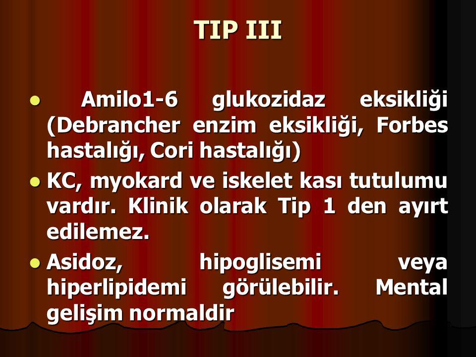 TIP III Amilo1-6 glukozidaz eksikliği (Debrancher enzim eksikliği, Forbes hastalığı, Cori hastalığı) Amilo1-6 glukozidaz eksikliği (Debrancher enzim eksikliği, Forbes hastalığı, Cori hastalığı) KC, myokard ve iskelet kası tutulumu vardır.