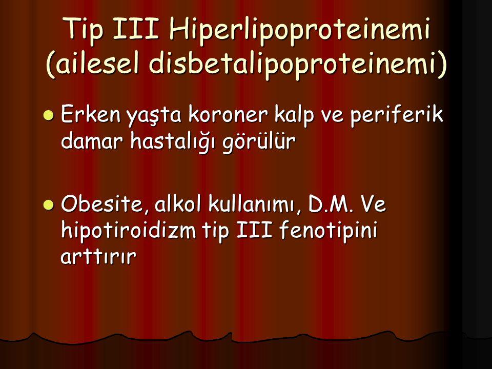 Tip III Hiperlipoproteinemi (ailesel disbetalipoproteinemi) Erken yaşta koroner kalp ve periferik damar hastalığı görülür Erken yaşta koroner kalp ve periferik damar hastalığı görülür Obesite, alkol kullanımı, D.M.