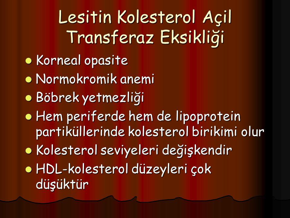 Lesitin Kolesterol Açil Transferaz Eksikliği Korneal opasite Korneal opasite Normokromik anemi Normokromik anemi Böbrek yetmezliği Böbrek yetmezliği Hem periferde hem de lipoprotein partiküllerinde kolesterol birikimi olur Hem periferde hem de lipoprotein partiküllerinde kolesterol birikimi olur Kolesterol seviyeleri değişkendir Kolesterol seviyeleri değişkendir HDL-kolesterol düzeyleri çok düşüktür HDL-kolesterol düzeyleri çok düşüktür