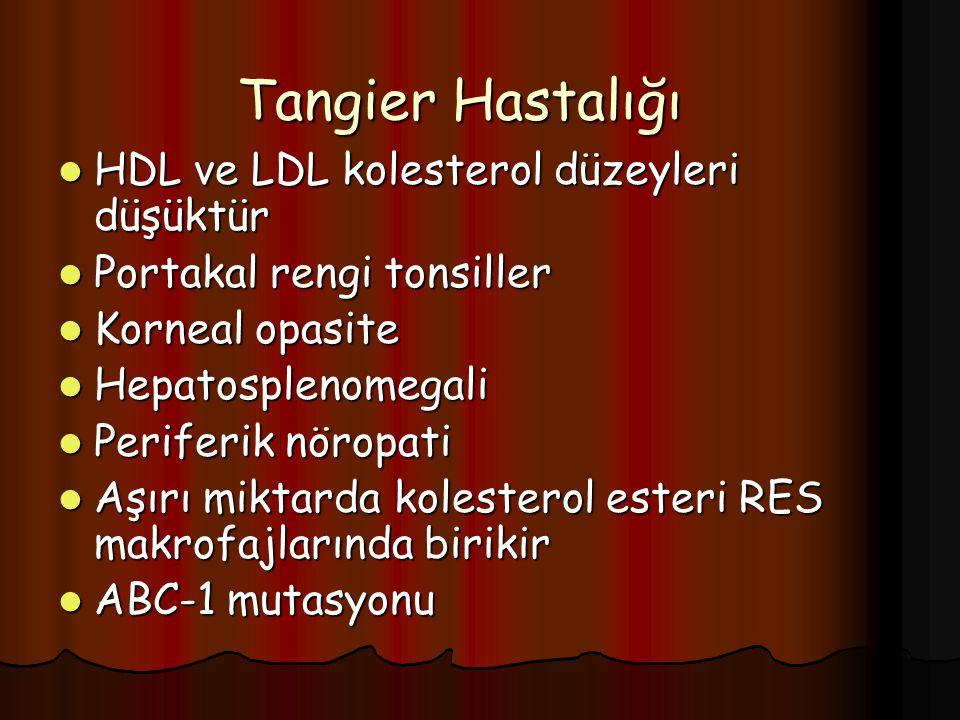 Tangier Hastalığı HDL ve LDL kolesterol düzeyleri düşüktür HDL ve LDL kolesterol düzeyleri düşüktür Portakal rengi tonsiller Portakal rengi tonsiller