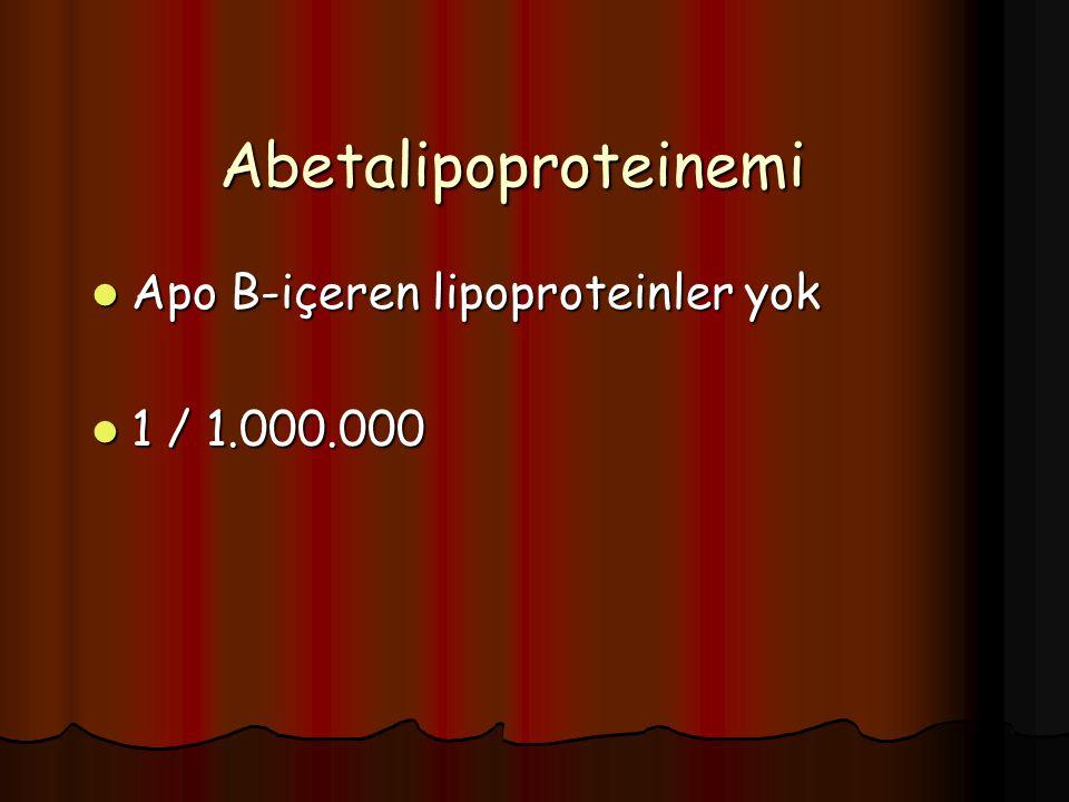 Abetalipoproteinemi Apo B-içeren lipoproteinler yok Apo B-içeren lipoproteinler yok 1 / 1.000.000 1 / 1.000.000