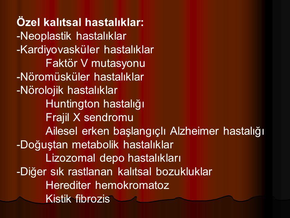 Özel kalıtsal hastalıklar: -Neoplastik hastalıklar -Kardiyovasküler hastalıklar Faktör V mutasyonu -Nöromüsküler hastalıklar -Nörolojik hastalıklar Huntington hastalığı Frajil X sendromu Ailesel erken başlangıçlı Alzheimer hastalığı -Doğuştan metabolik hastalıklar Lizozomal depo hastalıkları -Diğer sık rastlanan kalıtsal bozukluklar Herediter hemokromatoz Kistik fibrozis