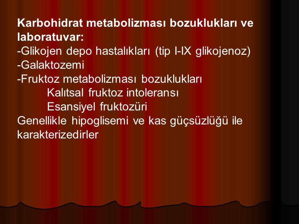 Karbohidrat metabolizması bozuklukları ve laboratuvar: -Glikojen depo hastalıkları (tip I-IX glikojenoz) -Galaktozemi -Fruktoz metabolizması bozuklukları Kalıtsal fruktoz intoleransı Esansiyel fruktozüri Genellikle hipoglisemi ve kas güçsüzlüğü ile karakterizedirler