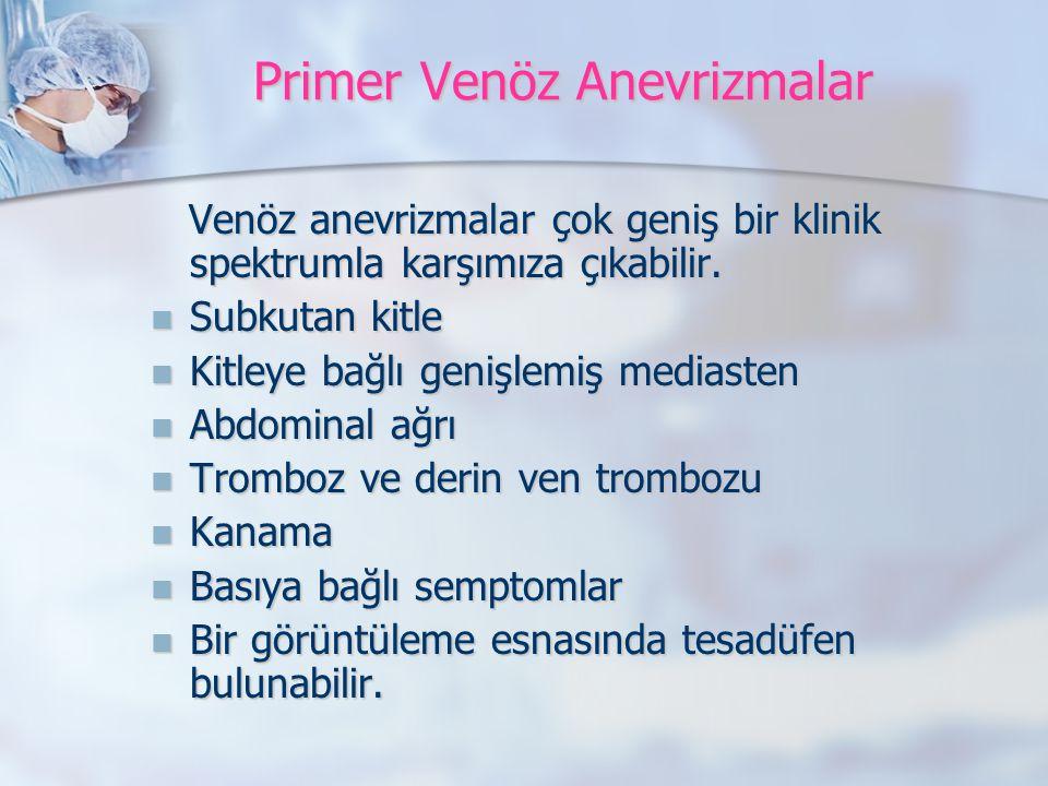 Primer Venöz Anevrizmalar Venöz anevrizmalar çok geniş bir klinik spektrumla karşımıza çıkabilir.