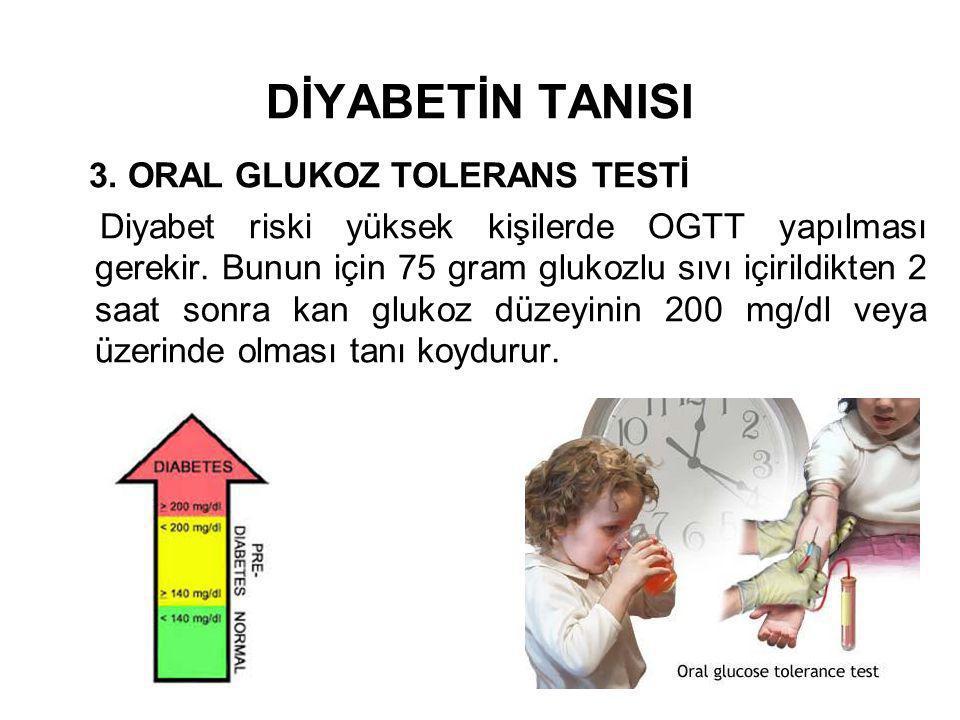 DİYABETİN TANISI 3. ORAL GLUKOZ TOLERANS TESTİ Diyabet riski yüksek kişilerde OGTT yapılması gerekir. Bunun için 75 gram glukozlu sıvı içirildikten 2
