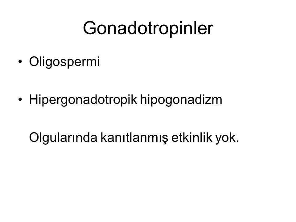 Gonadotropinler Oligospermi Hipergonadotropik hipogonadizm Olgularında kanıtlanmış etkinlik yok.
