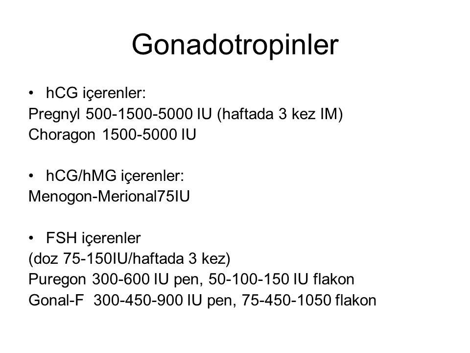 Gonadotropinler hCG içerenler: Pregnyl 500-1500-5000 IU (haftada 3 kez IM) Choragon 1500-5000 IU hCG/hMG içerenler: Menogon-Merional75IU FSH içerenler (doz 75-150IU/haftada 3 kez) Puregon 300-600 IU pen, 50-100-150 IU flakon Gonal-F 300-450-900 IU pen, 75-450-1050 flakon