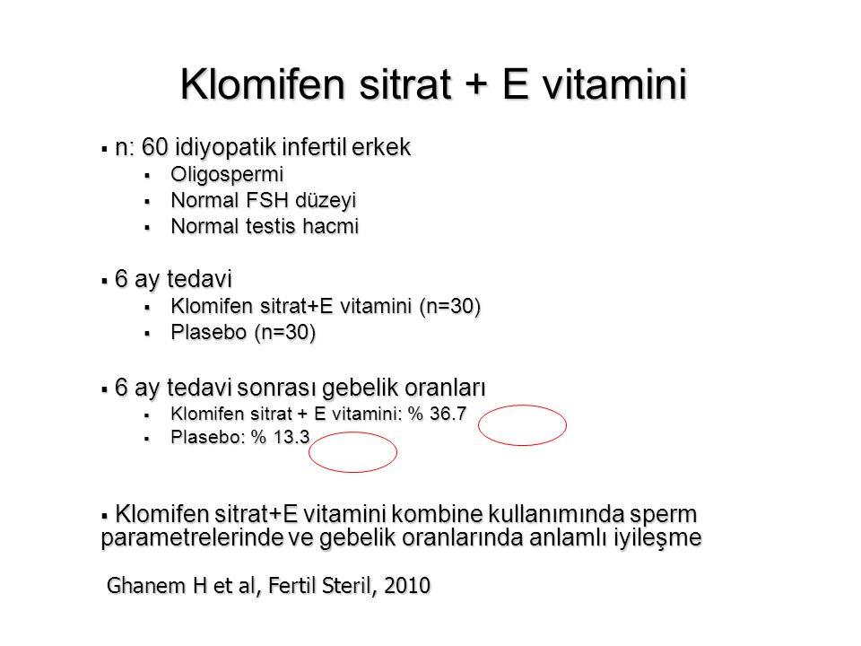 Klomifen sitrat + E vitamini n: 60 idiyopatik infertil erkek  n: 60 idiyopatik infertil erkek  Oligospermi  Normal FSH düzeyi  Normal testis hacmi  6 ay tedavi  Klomifen sitrat+E vitamini (n=30)  Plasebo (n=30)  6 ay tedavi sonrası gebelik oranları  Klomifen sitrat + E vitamini: % 36.7  Plasebo: % 13.3  Klomifen sitrat+E vitamini kombine kullanımında sperm parametrelerinde ve gebelik oranlarında anlamlı iyileşme Ghanem H et al, Fertil Steril, 2010